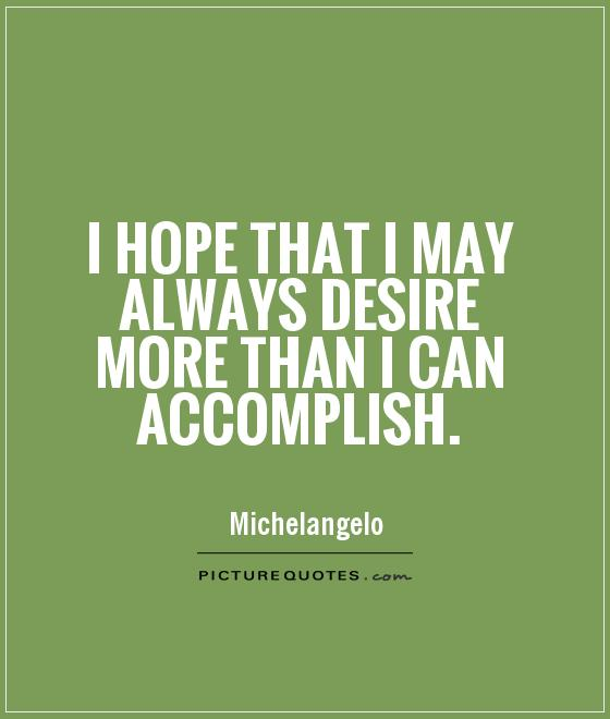 i-hope-that-i-may-always-desire-more-than-i-can-accomplish-quote-1