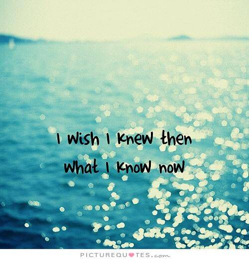 i-wish-i-knew-then-what-i-know-now-quote-1